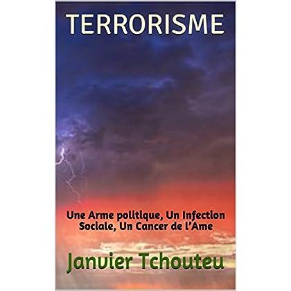 TERRORISME: Une Arme politique, Un Infection Sociale, Un Cancer de l'Ame