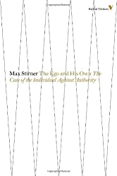 The Ego and His Own: The Case of the Individual Against Authority (Radical Thinkers)