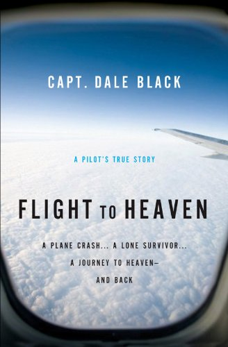 Flight to Heaven: A Plane Crash...A Lone Survivor...A Journey to Heaven--and Back (English Edition)