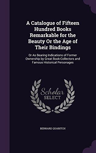 A Catalogue of Fifteen Hundred Books Remarkable for the Beauty Or the Age of Their Bindings: Or As Bearing Indications of Former Ownership by Great Book-Collectors and Famous Historical Personages