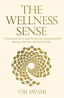 The Wellness Sense: A Practical Guide to your Physical and Emotional Health Based on Ayurvedic and Yogic Wisom by [Om, Swami]