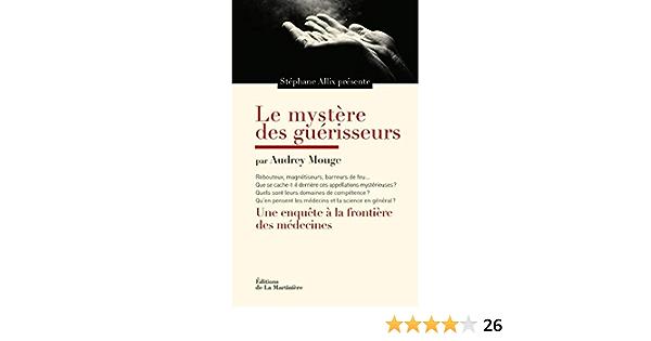 Amazon Fr Le Mystere Des Guerisseurs Une Enquete A La Frontiere Des Medecines Allix Stephane Mouge Audrey Livres