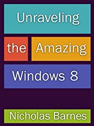 Unraveling the Amazing Windows 8: Get Tips, Tricks, An Overview of Windows 8 And A Review Of Must Have Apps (English Edition)