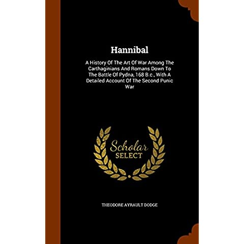 Hannibal: A History Of The Art Of War Among The Carthaginians And Romans Down To The Battle Of Pydna, 168 B.c., With A Detailed Account Of The Second Punic War