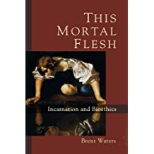 This Mortal Flesh: Incarnation and Bioethics