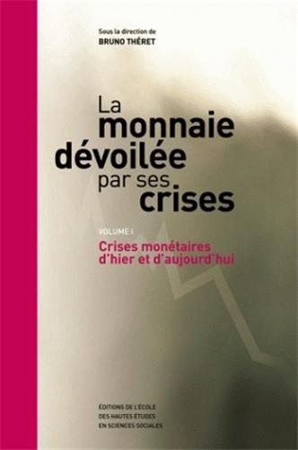 La monnaie dévoilée par ses crises : Volume 1, Crises monétaires d'hier et d'aujourd'hui
