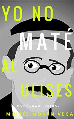 Yo no maté al Ulises: Monólogo teatral por Moisés Morán Vega