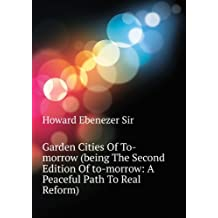 Garden Cities Of To-morrow (being The Second Edition Of to-morrow: A Peaceful Path To Real Reform)