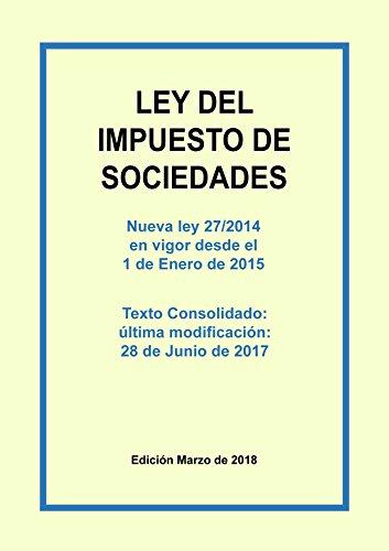 Ley del Impuesto sobre Sociedades. Texto consolidado: Texto consolidado incluyendo las últimas modificaciones. Última actualización publicada el 28 de Junio de 2017. Edición Marzo 2018. por Carlos Morales