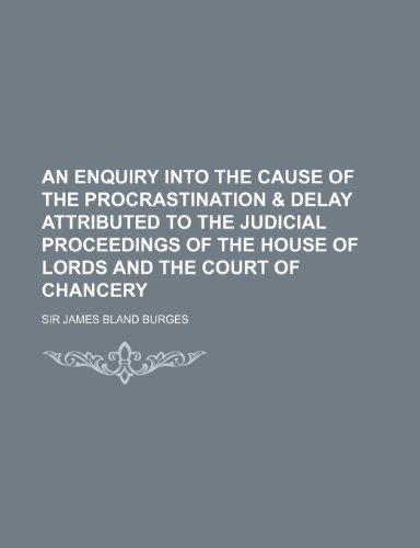An Enquiry Into the Cause of the Procrastination & Delay Attributed to the Judicial Proceedings of the House of Lords and the Court of Chancery