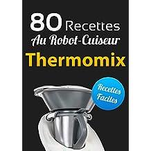 80 Recettes au Robot-Cuiseur Thermomix: Des recettes pour Thermomix TM5 et TM31 gourmandes (French Edition)