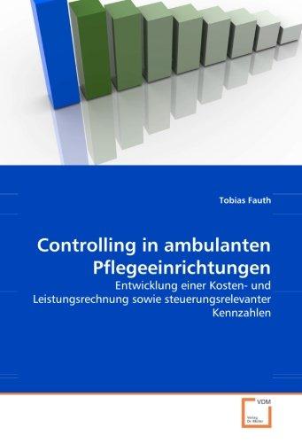 Controlling in ambulanten Pflegeeinrichtungen: Entwicklung einer Kosten- und Leistungsrechnung sowie steuerungsrelevanter Kennzahlen