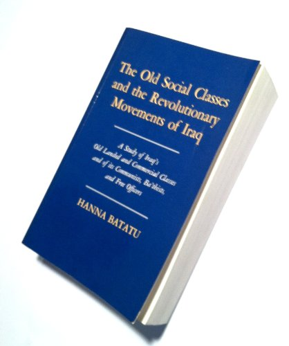 The Old Social Classes and the Revolutionary Movements of Iraq: A Study of Iraq's Old Landed and Commercial Classes and of Its Communists, Ba'thists, ... Officers (Princeton Studies on the Near East)