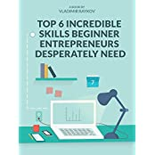 Top 6 Incredible Skills Beginner Entrepreneurs Desperately Need (Online Entrepreneurship Book 2) (English Edition)