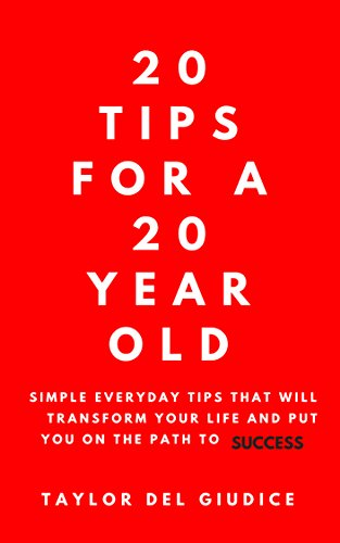 20 Tips For A 20 Year Old: Simple everyday tips that will transform your life and put you on the path to success (English Edition)