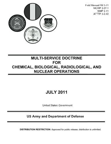 Field Manual FM 3-11 MCWP 3-37.1 NWP 3-11 AFTTP 3-2.42 Multi-Service Doctrine for Chemical, Biological, Radiological, and Nuclear Operations July 2011 by United States Government US Army and Department of Defense (2012-06-03)