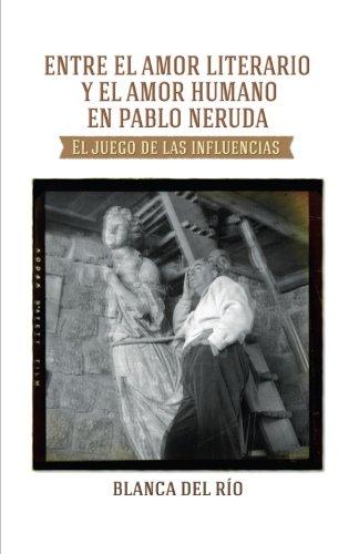 Entre el amor literario y el amor humano en Pablo Neruda: El juego de las influencias por Mrs Blanca Del Rio