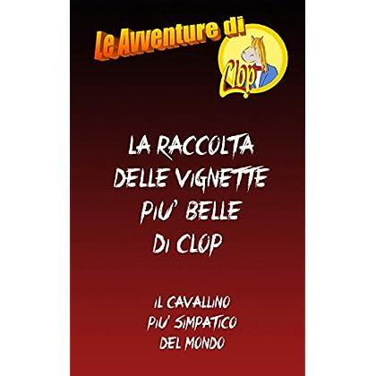 La Raccolta Delle Vignette Piu' Belle Di Clop: Clop. Il Cavallino Più Simpatico Del Mondo! (Le Avventure Di Clop Vol. 2)
