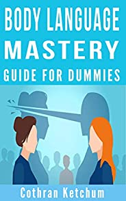 BODY LANGUAGE MASTERY FOR DUMMIES: A practical Dark Psychology Guide On How To Analyze Speed Read People Mind