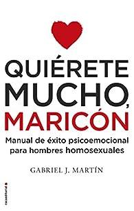 Quiérete mucho, maricón: Manual de éxito psicoemocional para hombres homosexuales par  Gabriel José Martín Martín