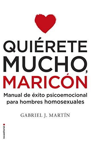 Quiérete mucho, maricón: Manual de éxito psicoemocional para hombres homosexuales por Gabriel José Martín Martín