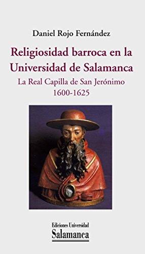 Descargar Libro Religiosidad barroca en la Universidad de Salamanca: la Real Capilla de San Jerónimo, 1600-1625 (Historia de la Universidad nº 88) de Daniel Rojo Fernández