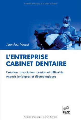 L'entreprise cabinet dentaire : Création, association, cession et difficultés, aspects juridiques et déontologiuqes