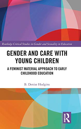 Gender and Care with Young Children: A Feminist Material Approach to Early Childhood Education (Routledge Critical Studies in Gender and Sexuality in Education)