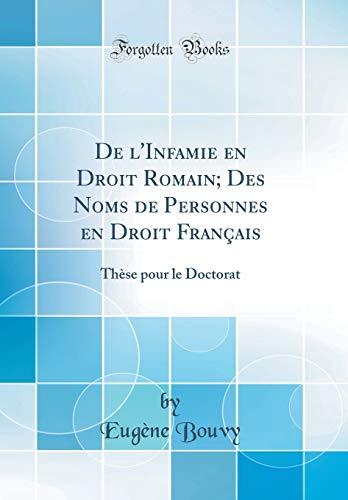 de l'Infamie En Droit Romain; Des Noms de Personnes En Droit Français: Thèse Pour Le Doctorat (Classic Reprint) par Eugene Bouvy