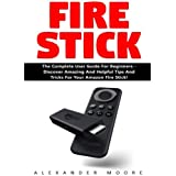 Fire Stick: The Complete User Guide for Beginners - Discover Amazing and Helpful Tips and Tricks for Your Amazon Fire Stick