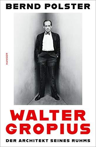 Walter Gropius: Der Architekt seines Ruhms