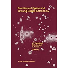 Frontiers Of Space And Ground-Based Astronomy: The Astrophysics of the 21st Century (Astrophysics and Space Science Library)