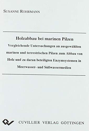Holzabbau bei marinen Pilzen. Vergleichende Untersuchungen an ausgewählten marinen und terrestrischen Pilzen zum Abbau von Holz und zu daran ... in Meerwasser- und Süßwassermedien.
