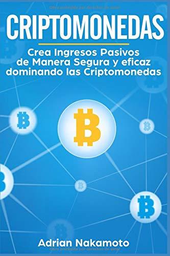 Criptomonedas: Crea Ingresos Pasivos de Manera Segura y eficaz dominando las Criptomonedas (Bitcoin, Ethereum, XRP, Monero, Ripple)