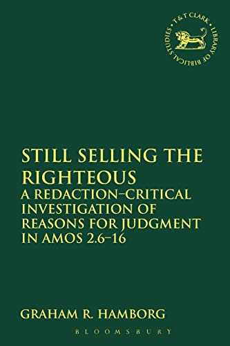 Still Selling the Righteous: A Redaction-Critical Investigation Of Reasons For Judgment In Amos 2.6-16 (The Library of Hebrew Bible/Old Testament Studies, Band 555) Band, 2.6
