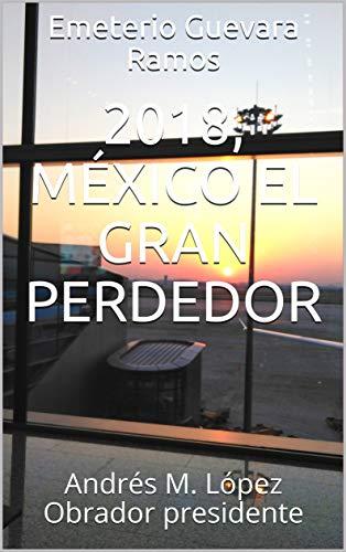 2018, México el gran perdedor: Andrés M. López Obrador presidente