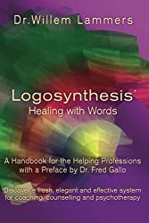 Logosynthesis - Healing with Words: A Handbook for the Helping Professions with a Preface by Dr. Fred Gallo