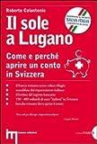 Scarica Libro Il sole a Lugano Come e perche aprire un conto in Svizzera di Colantonio Roberto 2012 Tapa blanda (PDF,EPUB,MOBI) Online Italiano Gratis
