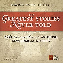 The Greatest Stories Never Told: 230 Tales from History to Astonish Bewilder and Stupefy Edition: First