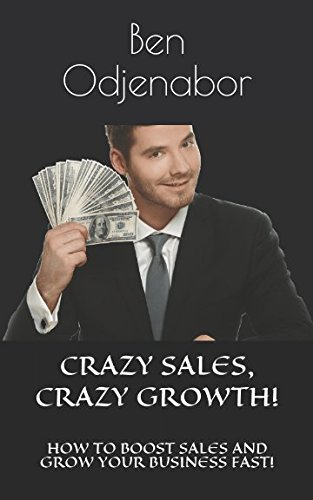 CRAZY SALES, CRAZY GROWTH!: HOW TO BOOST SALES AND GROW YOUR BUSINESS FAST! (Sales Crazy)
