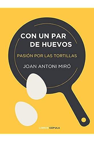 Descargar gratis Con un par de huevos: Pasión por las tortillas de Joan Antoni Miró