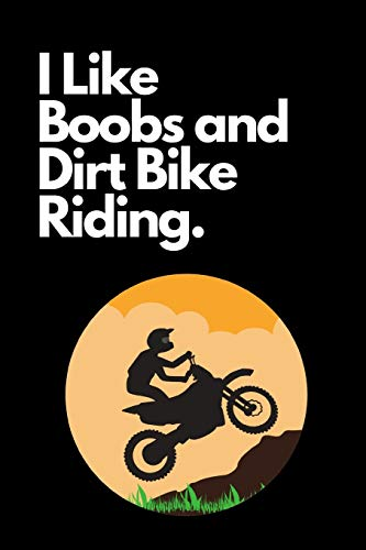 I Like Boobs and Dirt Bike Riding: The Ultimate Motocross Notebook. This is a 6X9 102 Page Journal For: Anyone That Loves Dirt Bikes, Scrubbing A Jump, or Loves Getting Roosted.