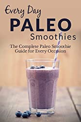 Paleo Smoothies: The Complete Paleo Smoothie Guide for Every Occasion (Everyday Recipes Book 4) (English Edition)