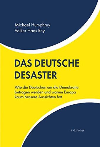 Das deutsche Desaster: Wie die Deutschen um die Demokratie betrogen werden und warum Europa kaum bessere Aussichten hat