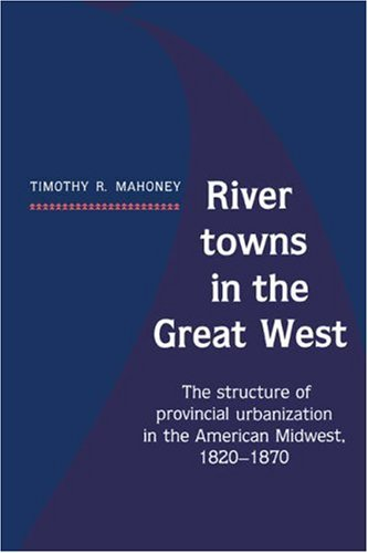 river-towns-in-the-great-west-the-structure-of-provincial-urbanization-in-the-american-midwest-1820-