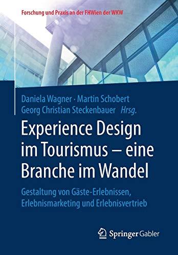 Experience Design im Tourismus - eine Branche im Wandel: Gestaltung von Gäste-Erlebnissen, Erlebnismarketing und Erlebnisvertrieb (Forschung und Praxis an der FHWien der WKW)