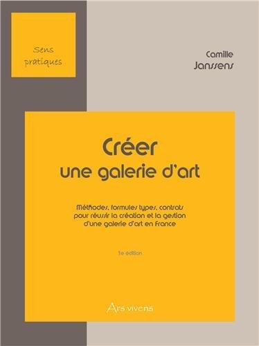 Créer une galerie d'art : Tome 1, Méthodes, formules types, contrats pour réussir la création et la gestion d'une galerie d'art en France par Camille Janssens