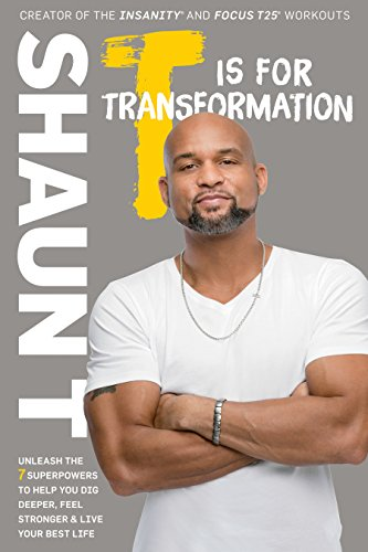 T Is for Transformation: Unleash the 7 Superpowers to Help You Dig Deeper, Feel Stronger, and Live Your Best Life (T25 Shaun T)