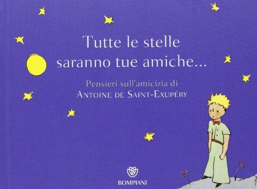 Tutte le stelle saranno tue amiche... Pensieri sull'amicizia di Antoine de Saint-Exupry. Ediz. illustrata