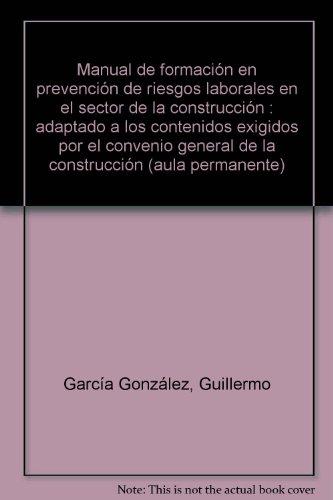 Manual de formación en prevención de riesgos laborales en el sector de la construcción: Adaptado a los contenidos exigidos por el Convenio General de la Construcción (Aula permanente) por Guillermo García González